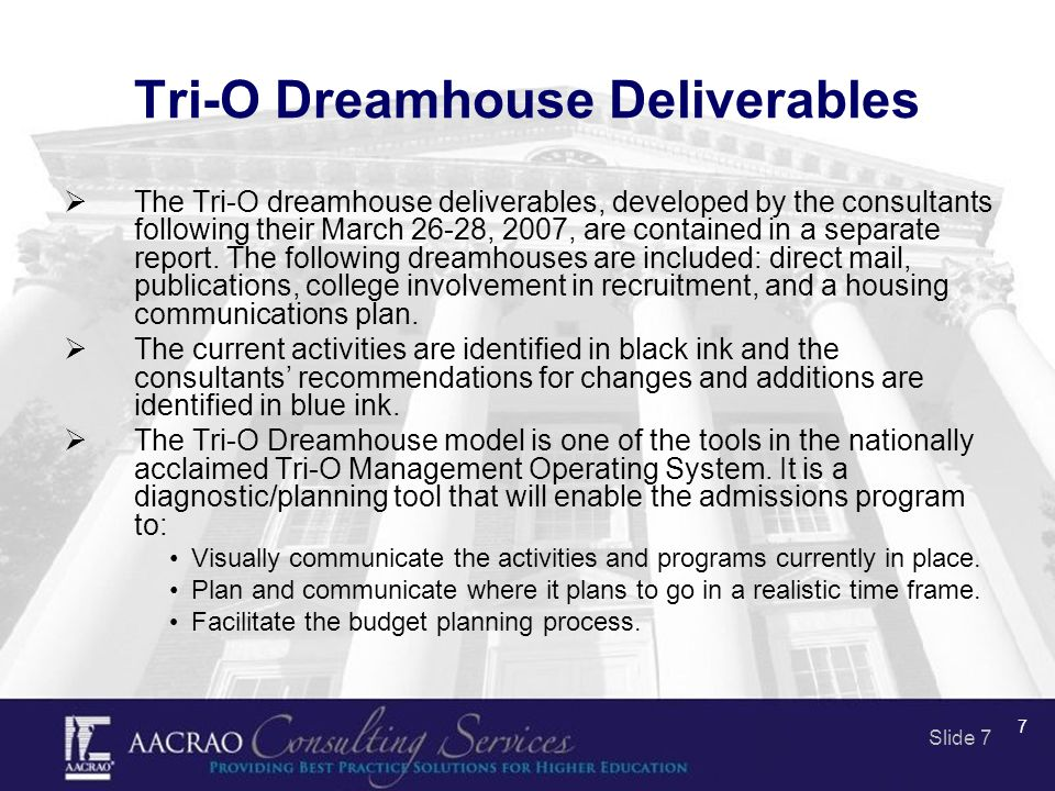 Slide 7 7 Tri-O Dreamhouse Deliverables  The Tri-O dreamhouse deliverables, developed by the consultants following their March 26-28, 2007, are contained in a separate report.