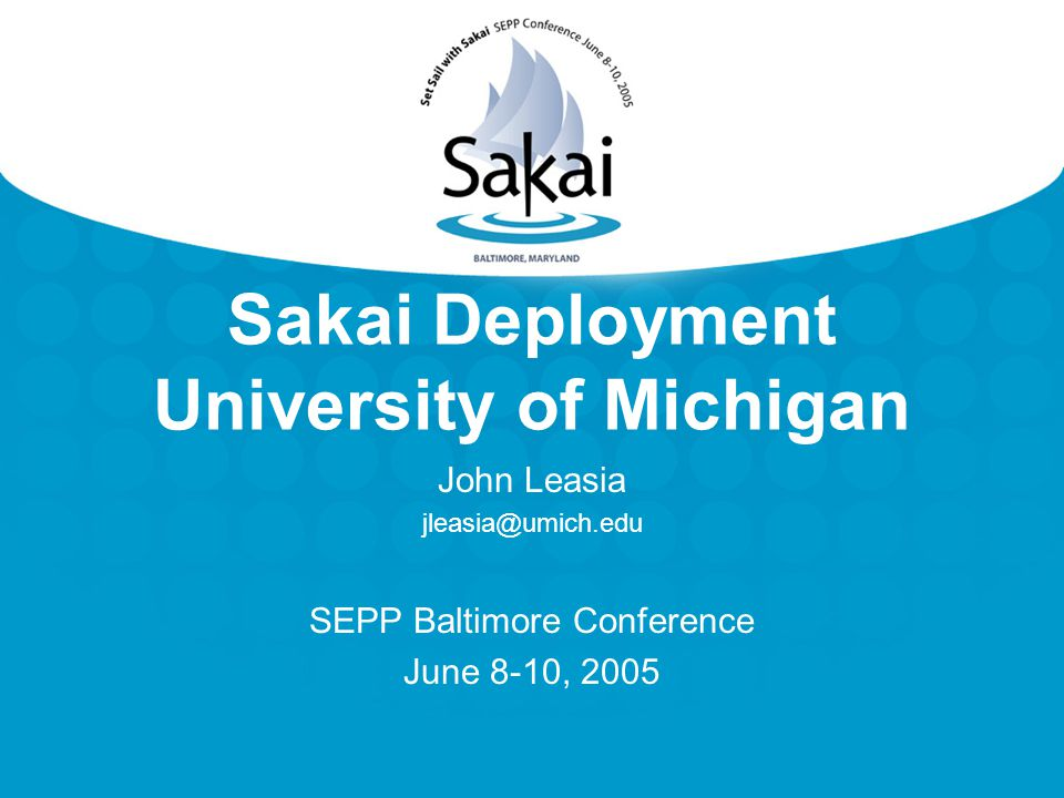 Sakai Deployment University of Michigan John Leasia jleasia@umich.edu SEPP Baltimore Conference June 8-10, 2005