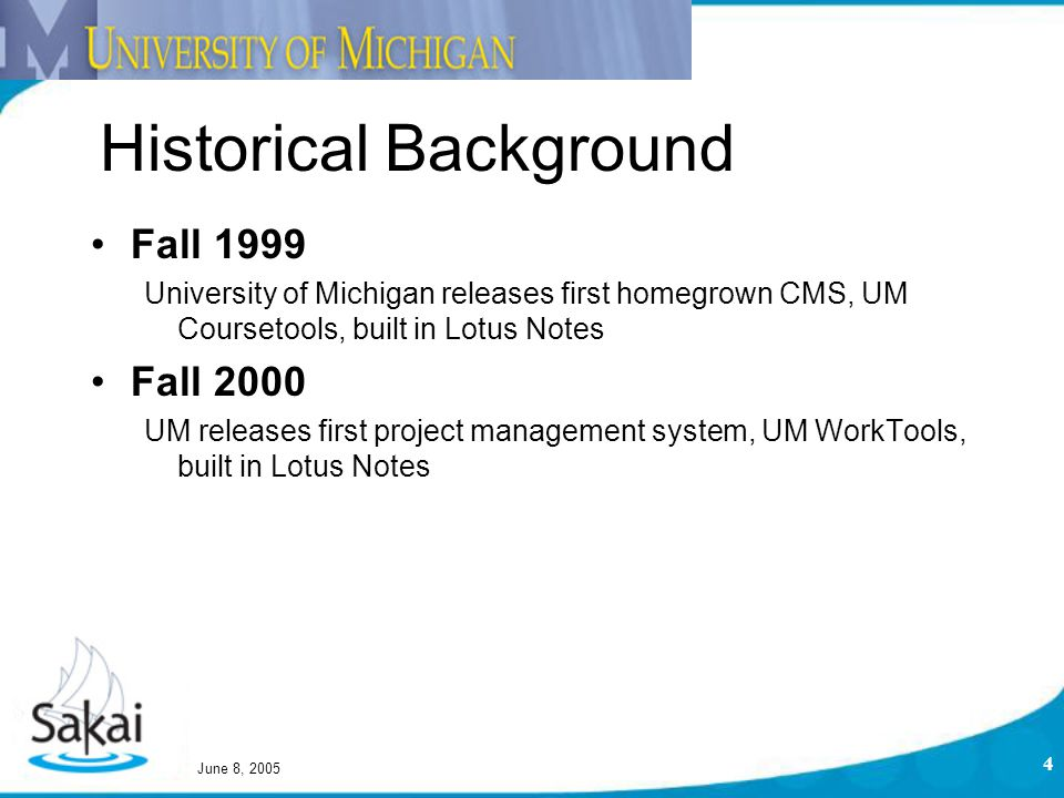 June 8, 2005 4 Fall 1999 University of Michigan releases first homegrown CMS, UM Coursetools, built in Lotus Notes Fall 2000 UM releases first project management system, UM WorkTools, built in Lotus Notes Historical Background