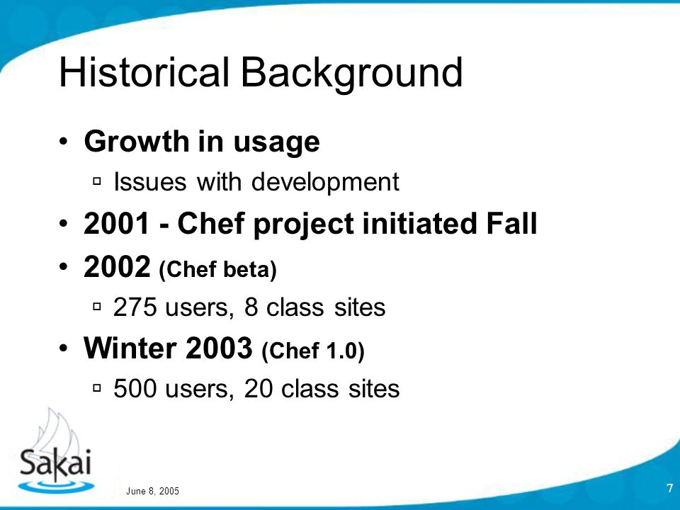 June 8, 2005 7 Historical Background Growth in usage  Issues with development 2001 - Chef project initiated Fall 2002 (Chef beta)  275 users, 8 class sites Winter 2003 (Chef 1.0)  500 users, 20 class sites