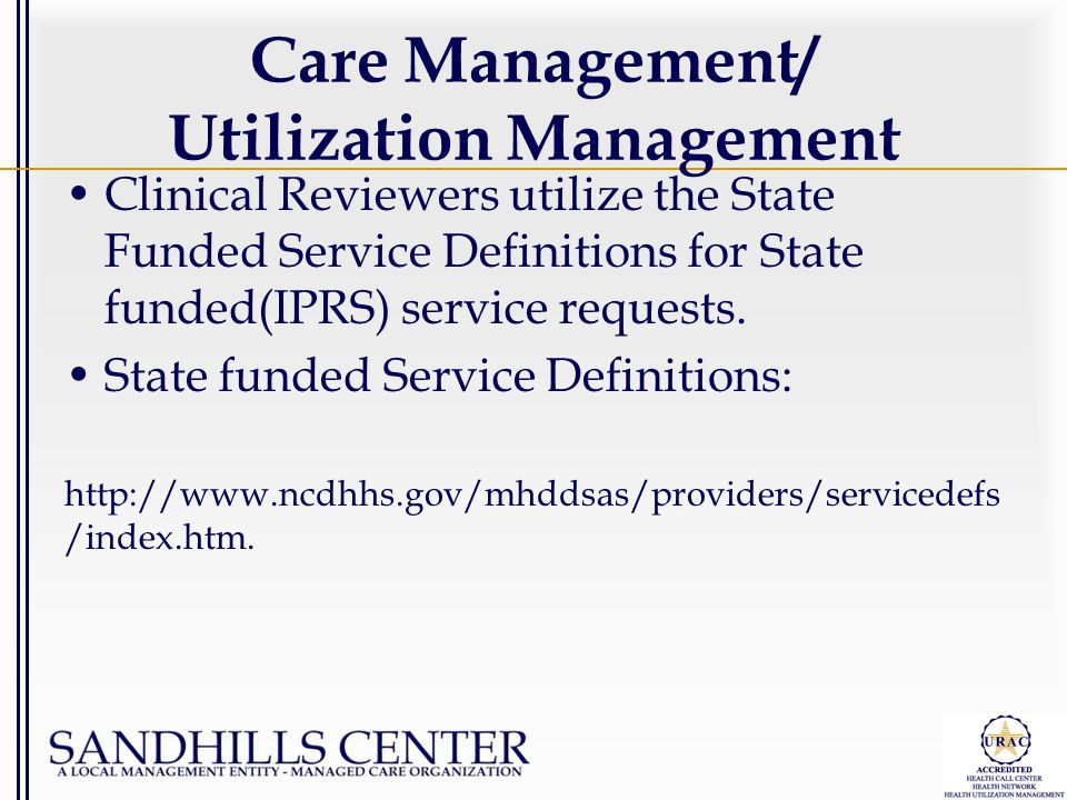 Care Management/ Utilization Management Clinical Reviewers utilize the State Funded Service Definitions for State funded(IPRS) service requests. State