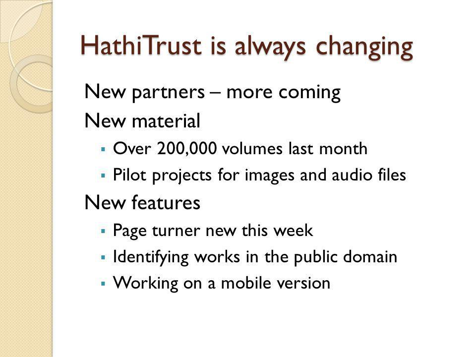 HathiTrust is always changing New partners – more coming New material  Over 200,000 volumes last month  Pilot projects for images and audio files Ne