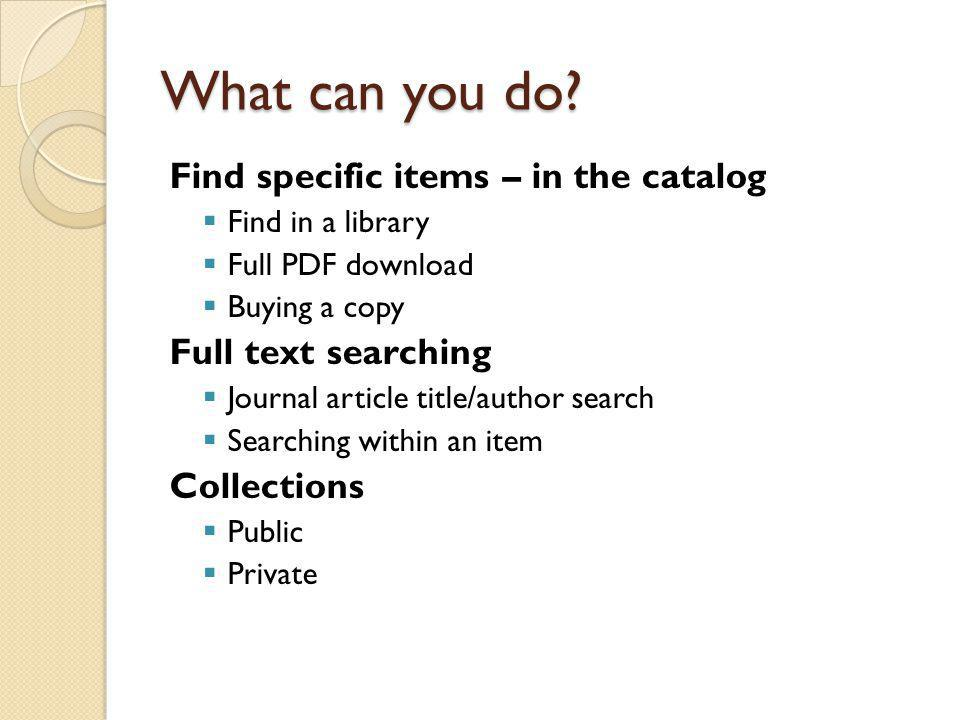 What can you do? Find specific items – in the catalog  Find in a library  Full PDF download  Buying a copy Full text searching  Journal article ti