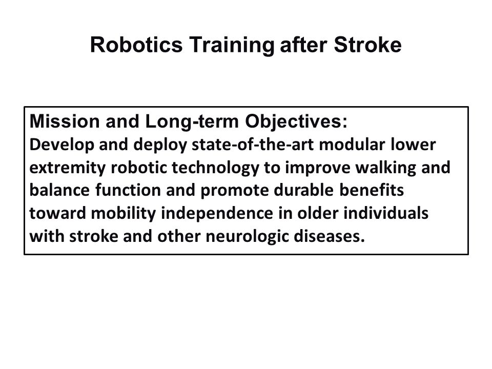 Robotics Training after Stroke Mission and Long-term Objectives: Develop and deploy state-of-the-art modular lower extremity robotic technology to imp