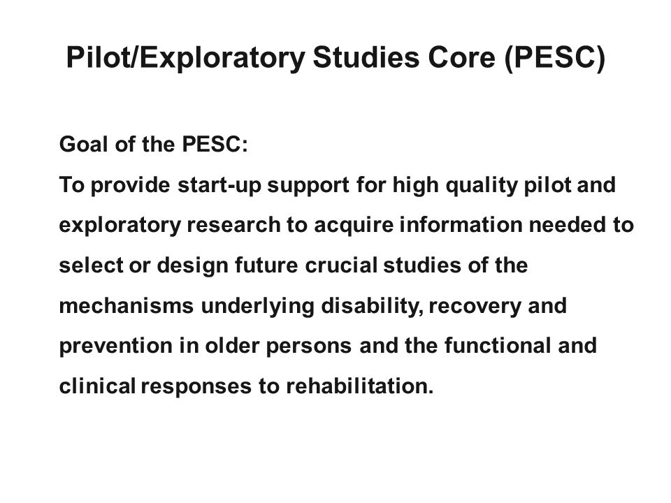 Goal of the PESC: To provide start-up support for high quality pilot and exploratory research to acquire information needed to select or design future