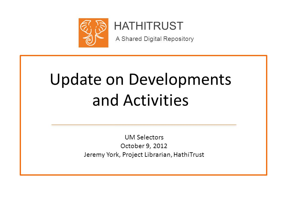 HATHITRUST A Shared Digital Repository Update on Developments and Activities UM Selectors October 9, 2012 Jeremy York, Project Librarian, HathiTrust