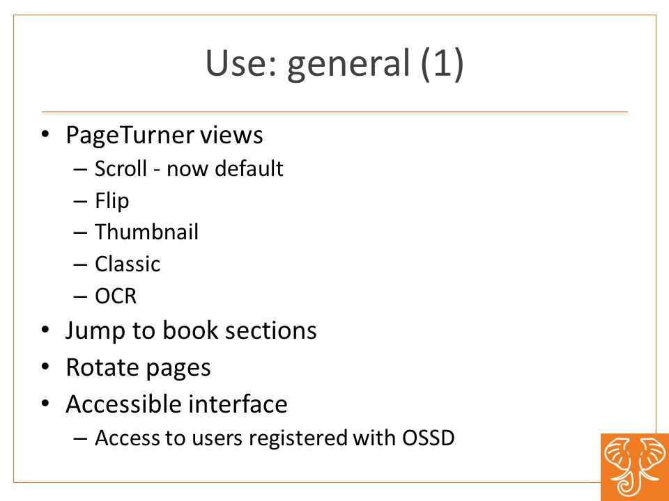 Use: general (1) PageTurner views – Scroll - now default – Flip – Thumbnail – Classic – OCR Jump to book sections Rotate pages Accessible interface – Access to users registered with OSSD