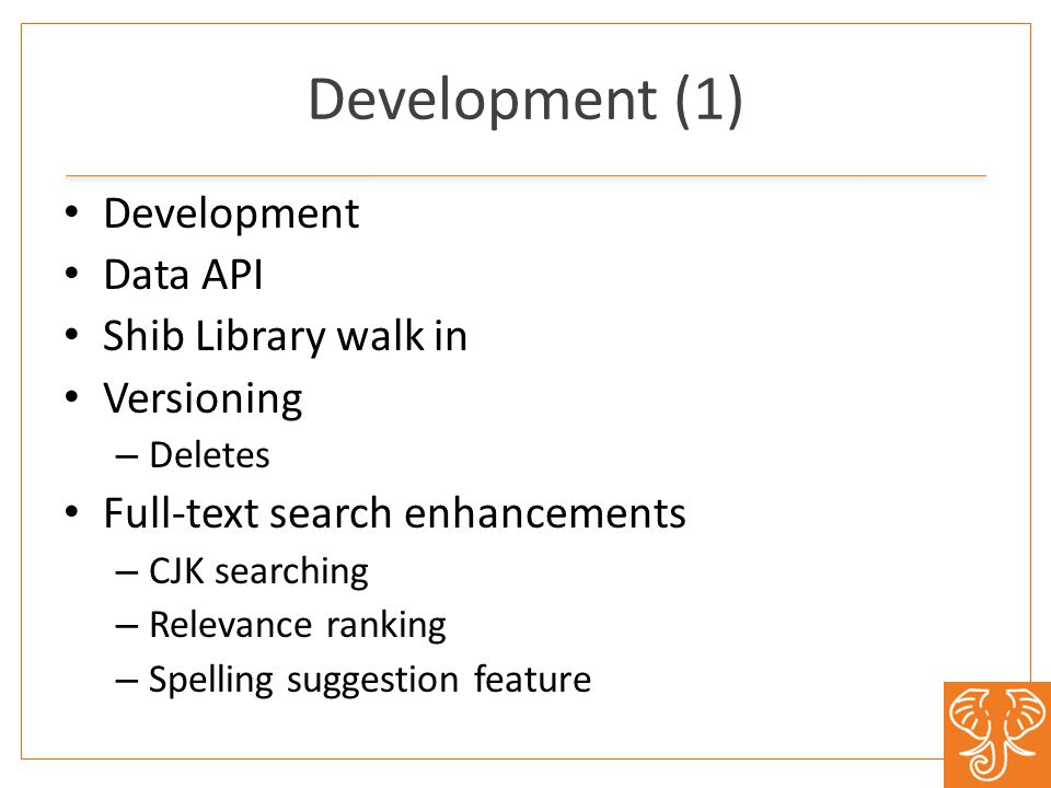 Development (1) Development Data API Shib Library walk in Versioning – Deletes Full-text search enhancements – CJK searching – Relevance ranking – Spelling suggestion feature