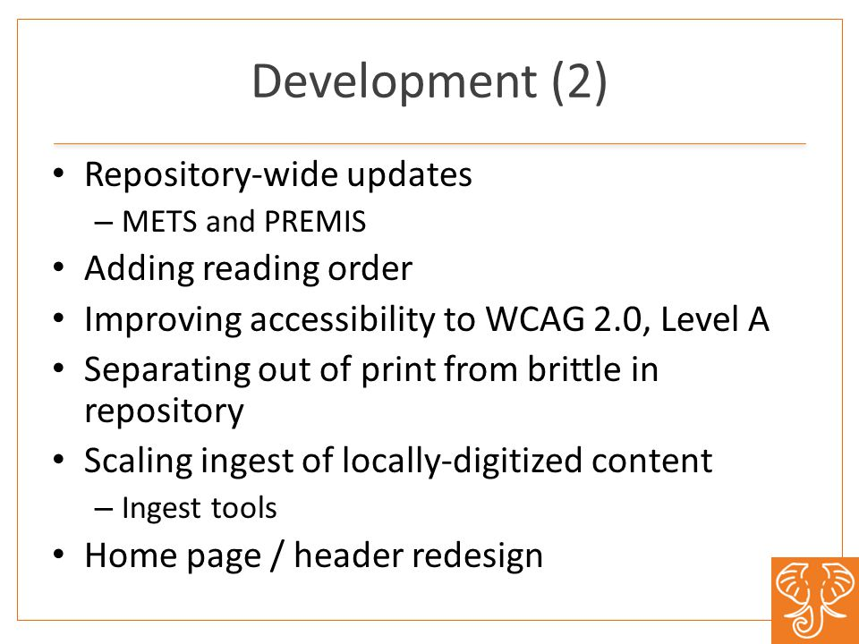Development (2) Repository-wide updates – METS and PREMIS Adding reading order Improving accessibility to WCAG 2.0, Level A Separating out of print from brittle in repository Scaling ingest of locally-digitized content – Ingest tools Home page / header redesign
