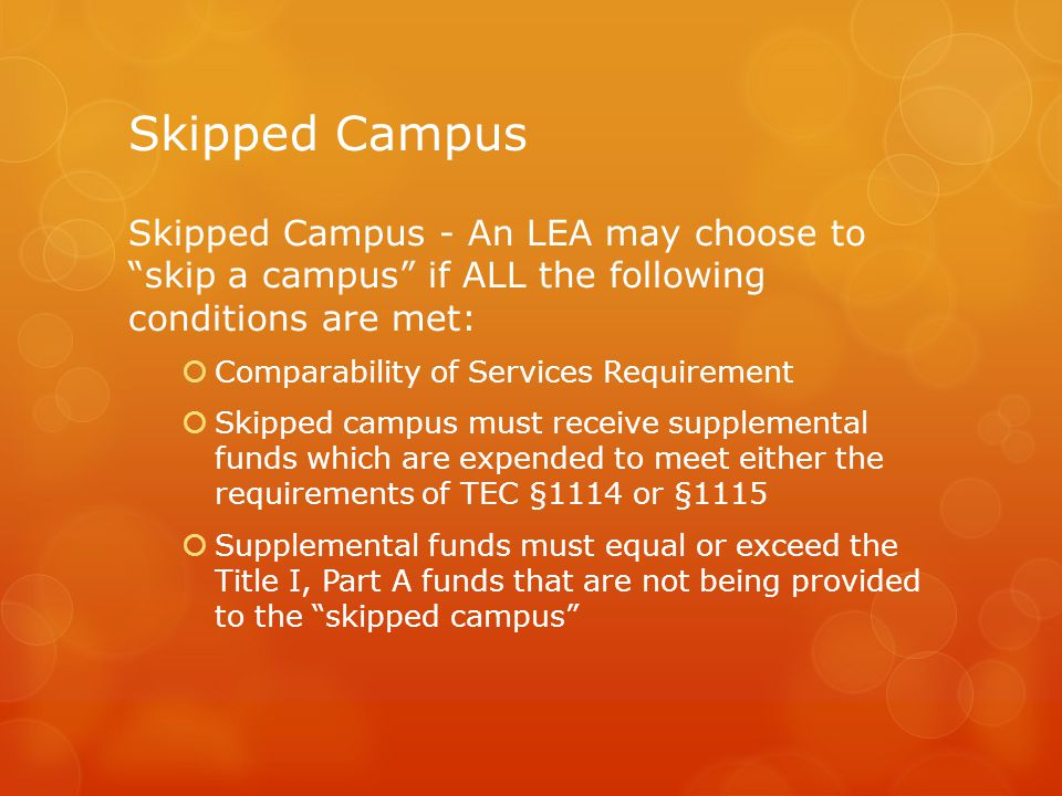 Skipped Campus Skipped Campus - An LEA may choose to skip a campus if ALL the following conditions are met:  Comparability of Services Requirement  Skipped campus must receive supplemental funds which are expended to meet either the requirements of TEC §1114 or §1115  Supplemental funds must equal or exceed the Title I, Part A funds that are not being provided to the skipped campus