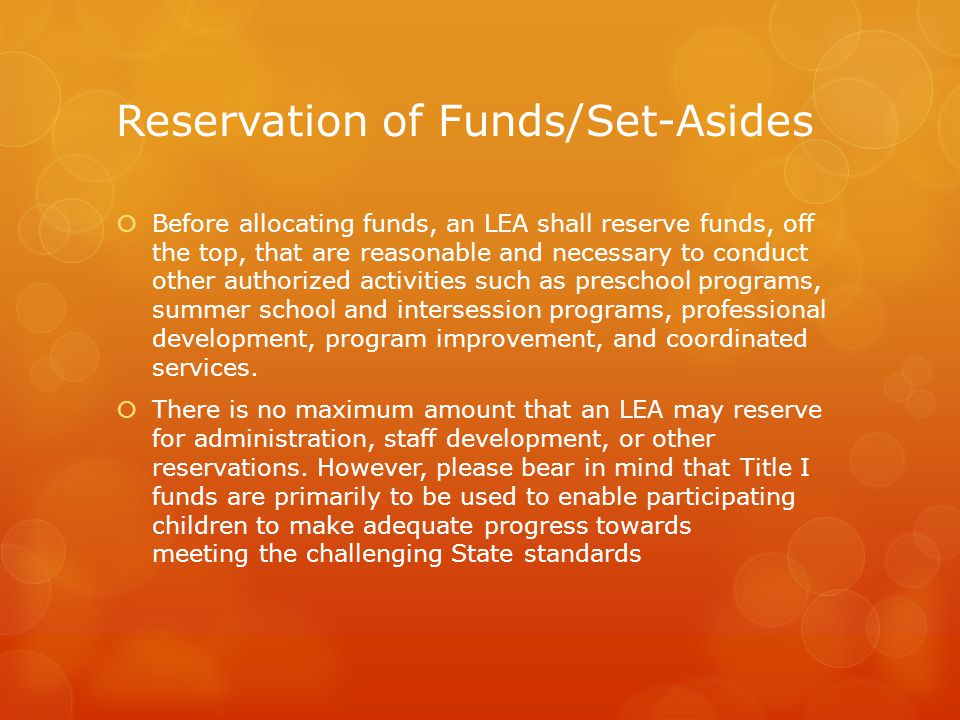 Reservation of Funds/Set-Asides  Before allocating funds, an LEA shall reserve funds, off the top, that are reasonable and necessary to conduct other authorized activities such as preschool programs, summer school and intersession programs, professional development, program improvement, and coordinated services.