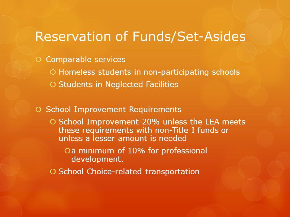Reservation of Funds/Set-Asides  Comparable services  Homeless students in non-participating schools  Students in Neglected Facilities  School Improvement Requirements  School Improvement-20% unless the LEA meets these requirements with non-Title I funds or unless a lesser amount is needed  a minimum of 10% for professional development.