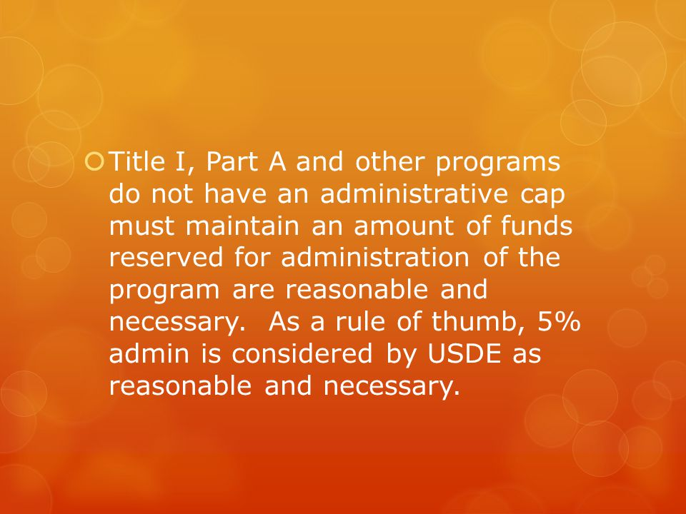  Title I, Part A and other programs do not have an administrative cap must maintain an amount of funds reserved for administration of the program are reasonable and necessary.