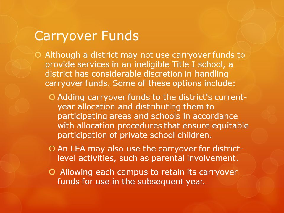 Carryover Funds  Although a district may not use carryover funds to provide services in an ineligible Title I school, a district has considerable discretion in handling carryover funds.