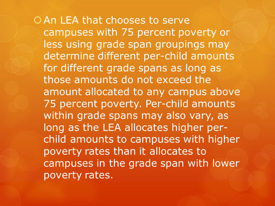  An LEA that chooses to serve campuses with 75 percent poverty or less using grade span groupings may determine different per-child amounts for different grade spans as long as those amounts do not exceed the amount allocated to any campus above 75 percent poverty.