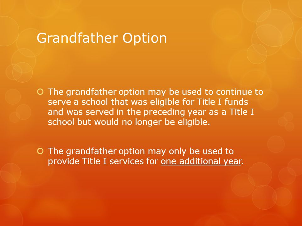 Grandfather Option  The grandfather option may be used to continue to serve a school that was eligible for Title I funds and was served in the preceding year as a Title I school but would no longer be eligible.