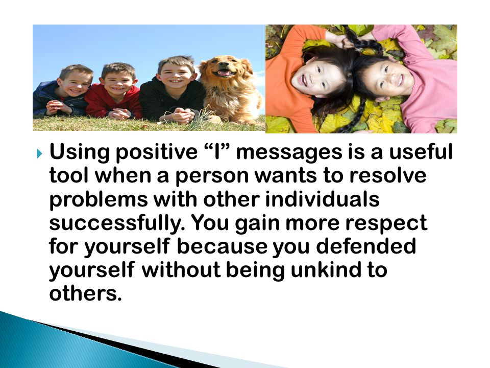  I messages help you live above the line by helping you take the power to resolve conflict peacefully, by helping you to make the choice not to be aggressive or passive, by giving you the freedom to express your feelings to another person, and by letting you take the responsibility to handle conflict yourself peacefully.