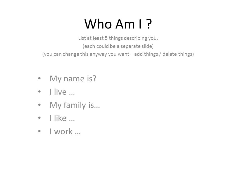 Who Am I ? List at least 5 things describing you. (each could be a separate slide) (you can change this anyway you want – add things / delete things)