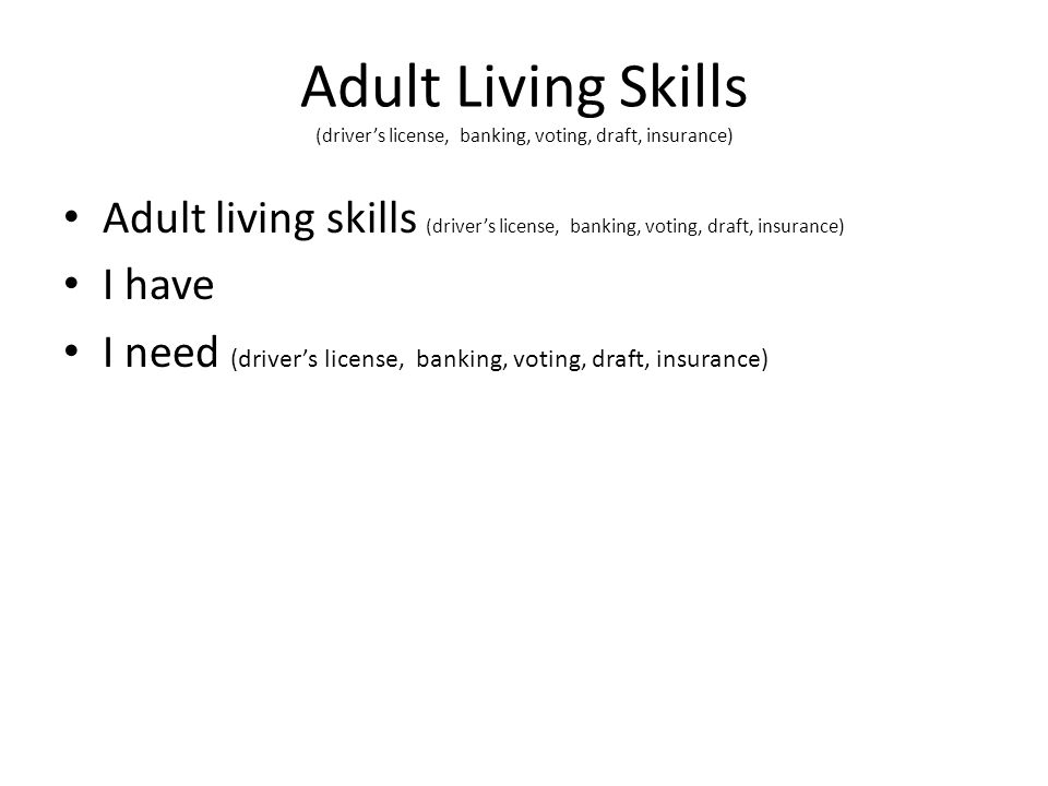 Adult Living Skills (driver's license, banking, voting, draft, insurance) Adult living skills (driver's license, banking, voting, draft, insurance) I have I need (driver's license, banking, voting, draft, insurance)