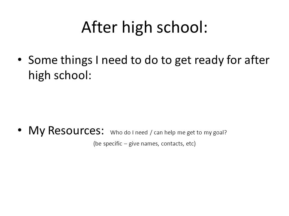 After high school: Some things I need to do to get ready for after high school: My Resources: Who do I need / can help me get to my goal? (be specific