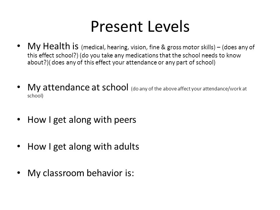 Present Levels My Health is (medical, hearing, vision, fine & gross motor skills) – (does any of this effect school ) (do you take any medications that the school needs to know about )( does any of this effect your attendance or any part of school) My attendance at school (do any of the above affect your attendance/work at school) How I get along with peers How I get along with adults My classroom behavior is: