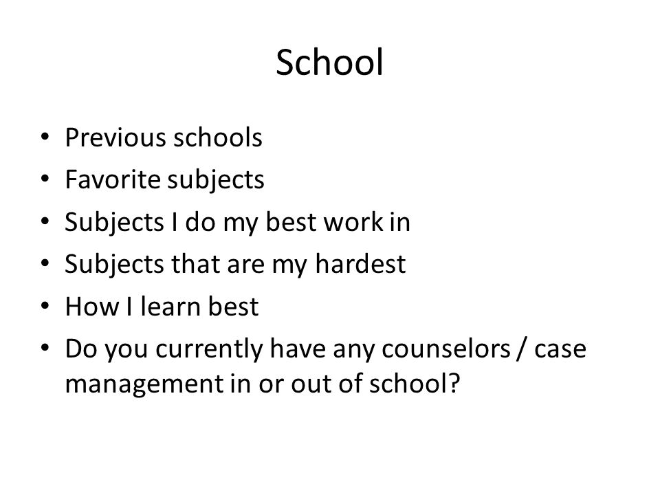 School Previous schools Favorite subjects Subjects I do my best work in Subjects that are my hardest How I learn best Do you currently have any counselors / case management in or out of school