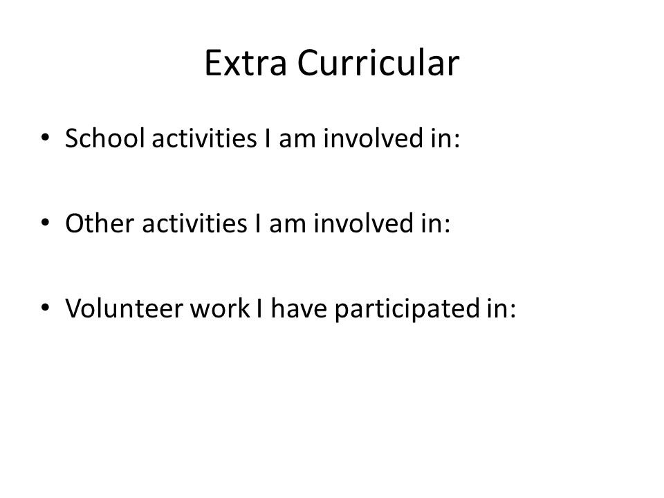 Extra Curricular School activities I am involved in: Other activities I am involved in: Volunteer work I have participated in: