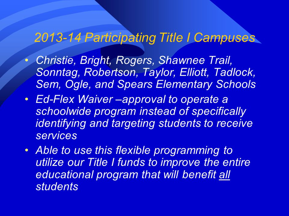 2013-14 Participating Title I Campuses Christie, Bright, Rogers, Shawnee Trail, Sonntag, Robertson, Taylor, Elliott, Tadlock, Sem, Ogle, and Spears Elementary Schools Ed-Flex Waiver –approval to operate a schoolwide program instead of specifically identifying and targeting students to receive services Able to use this flexible programming to utilize our Title I funds to improve the entire educational program that will benefit all students