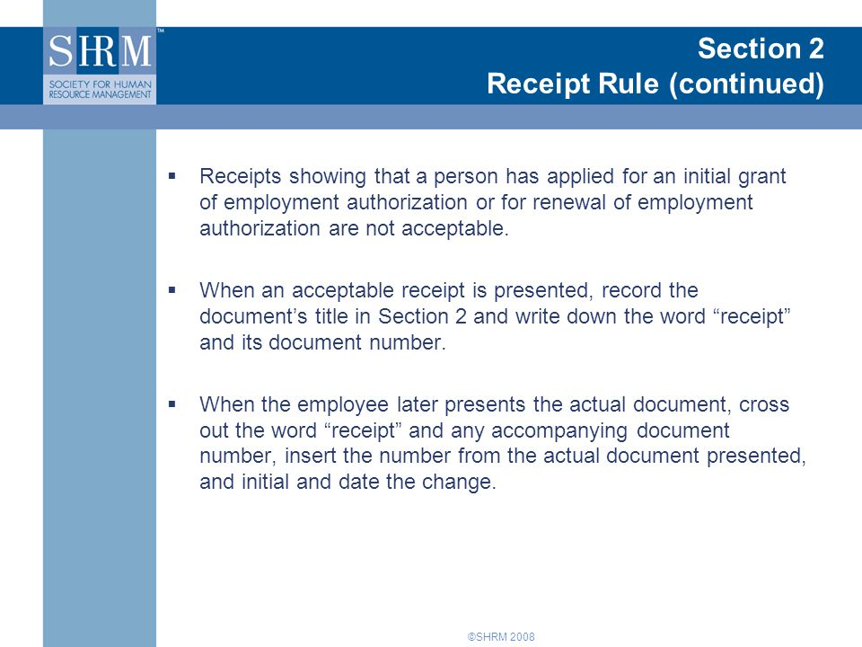 ©SHRM 2008 Section 2 Receipt Rule (continued)  Receipts showing that a person has applied for an initial grant of employment authorization or for renewal of employment authorization are not acceptable.