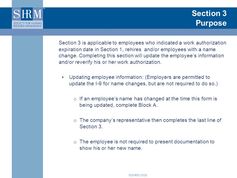 ©SHRM 2008 Section 3 Purpose Section 3 is applicable to employees who indicated a work authorization expiration date in Section 1, rehires and/or employees with a name change.