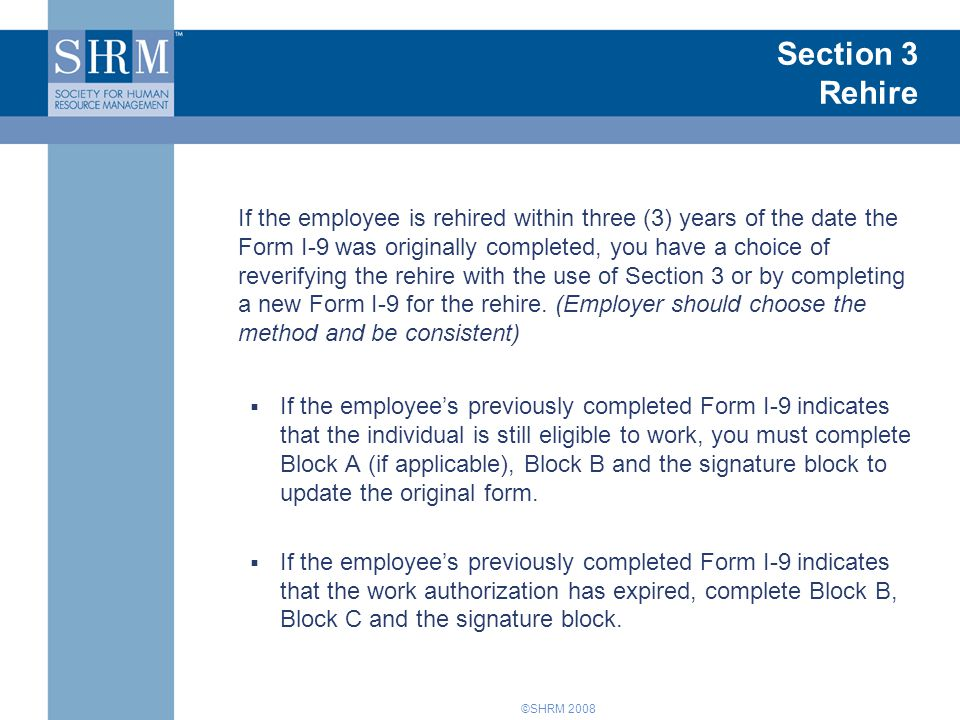 ©SHRM 2008 Section 3 Rehire If the employee is rehired within three (3) years of the date the Form I-9 was originally completed, you have a choice of reverifying the rehire with the use of Section 3 or by completing a new Form I-9 for the rehire.