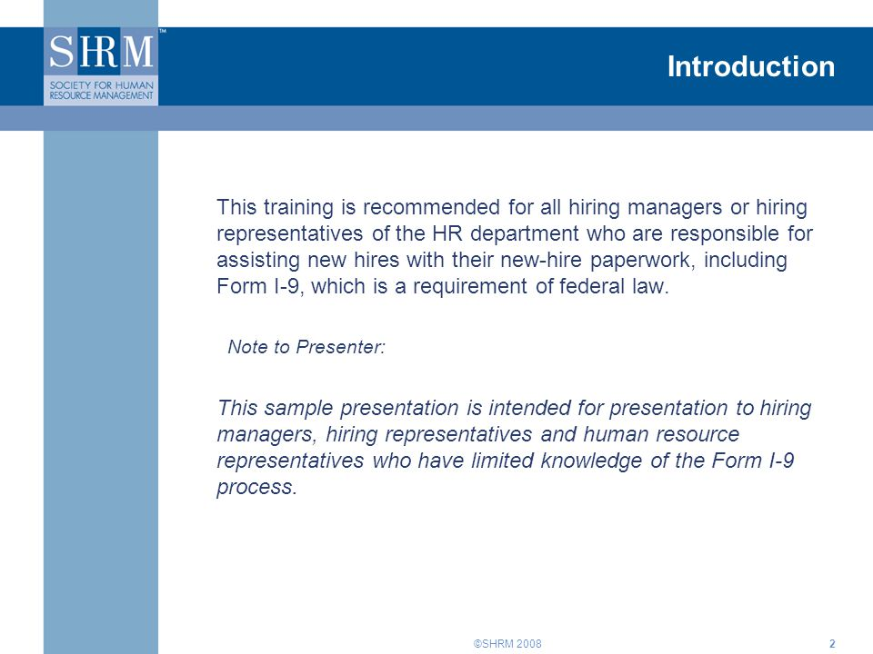 ©SHRM 20082 Introduction This training is recommended for all hiring managers or hiring representatives of the HR department who are responsible for assisting new hires with their new-hire paperwork, including Form I-9, which is a requirement of federal law.
