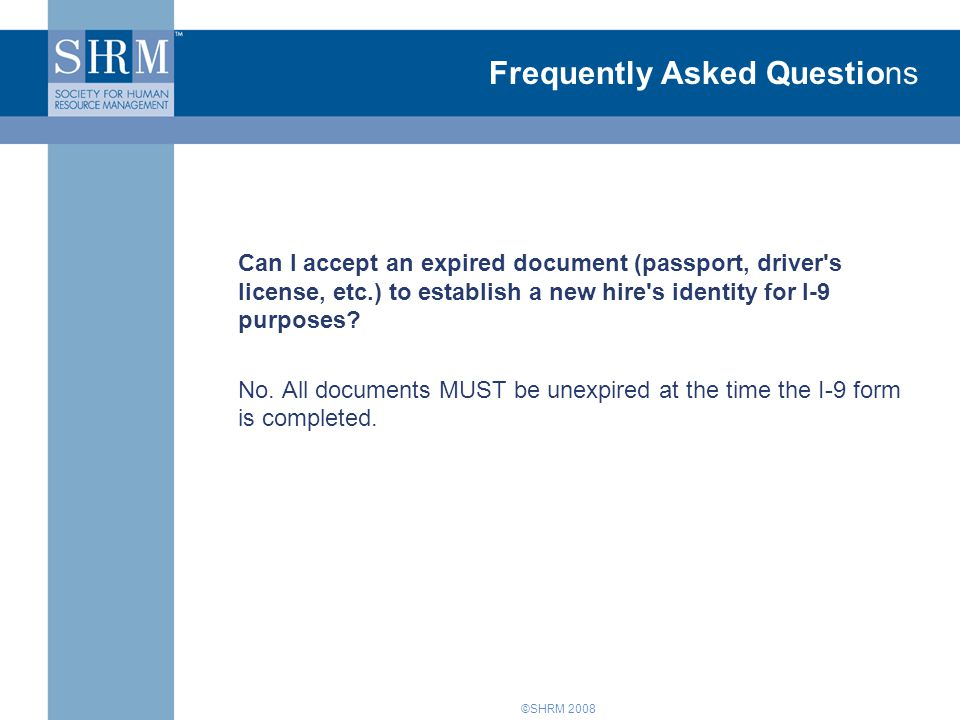 ©SHRM 2008 Frequently Asked Questions Can I accept an expired document (passport, driver s license, etc.) to establish a new hire s identity for I-9 purposes.