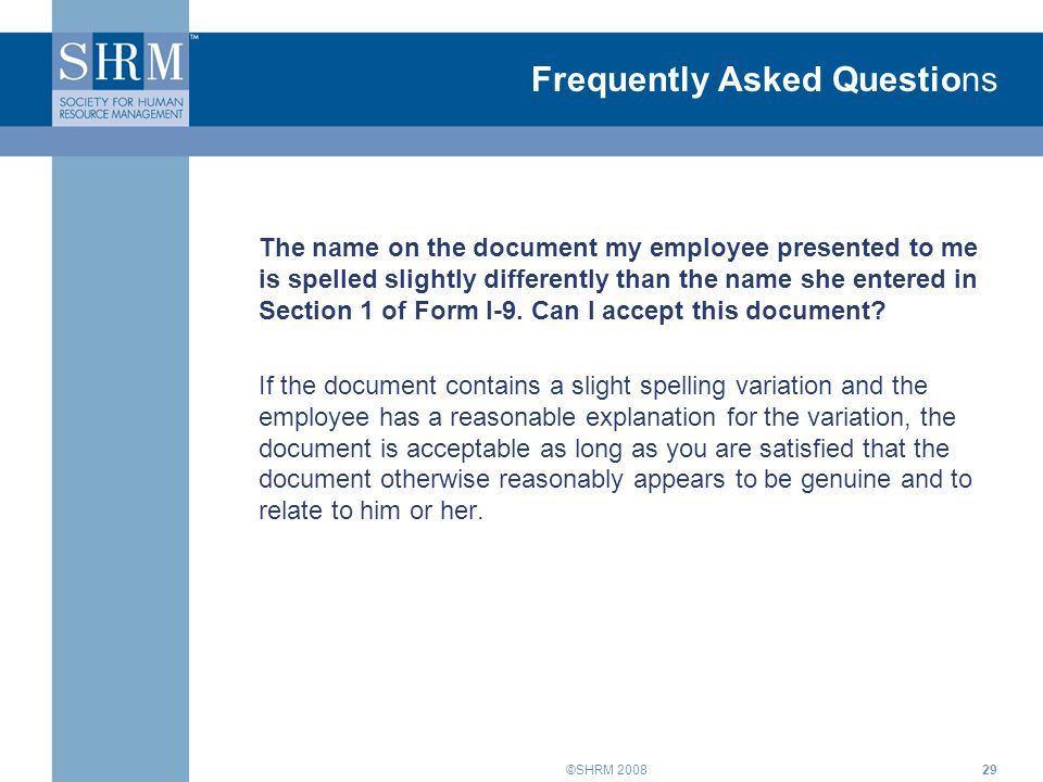 ©SHRM 200829 Frequently Asked Questions The name on the document my employee presented to me is spelled slightly differently than the name she entered in Section 1 of Form I-9.
