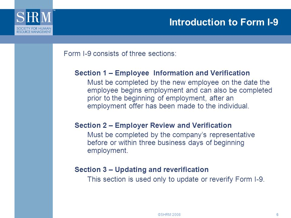 ©SHRM 20086 Introduction to Form I-9 Form I-9 consists of three sections: Section 1 – Employee Information and Verification Must be completed by the new employee on the date the employee begins employment and can also be completed prior to the beginning of employment, after an employment offer has been made to the individual.