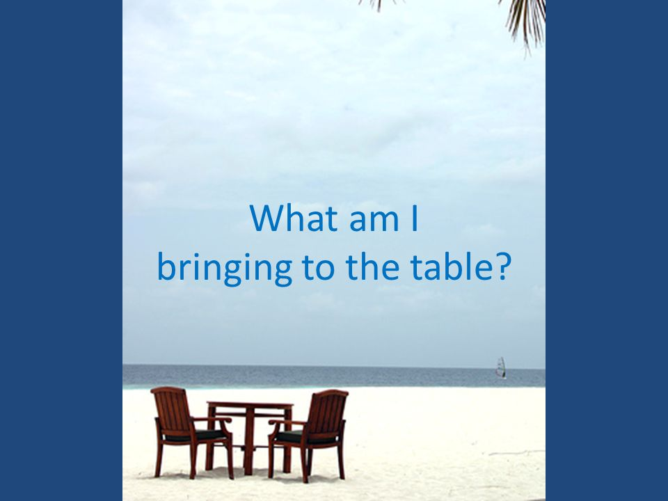 What am I bringing to the table?