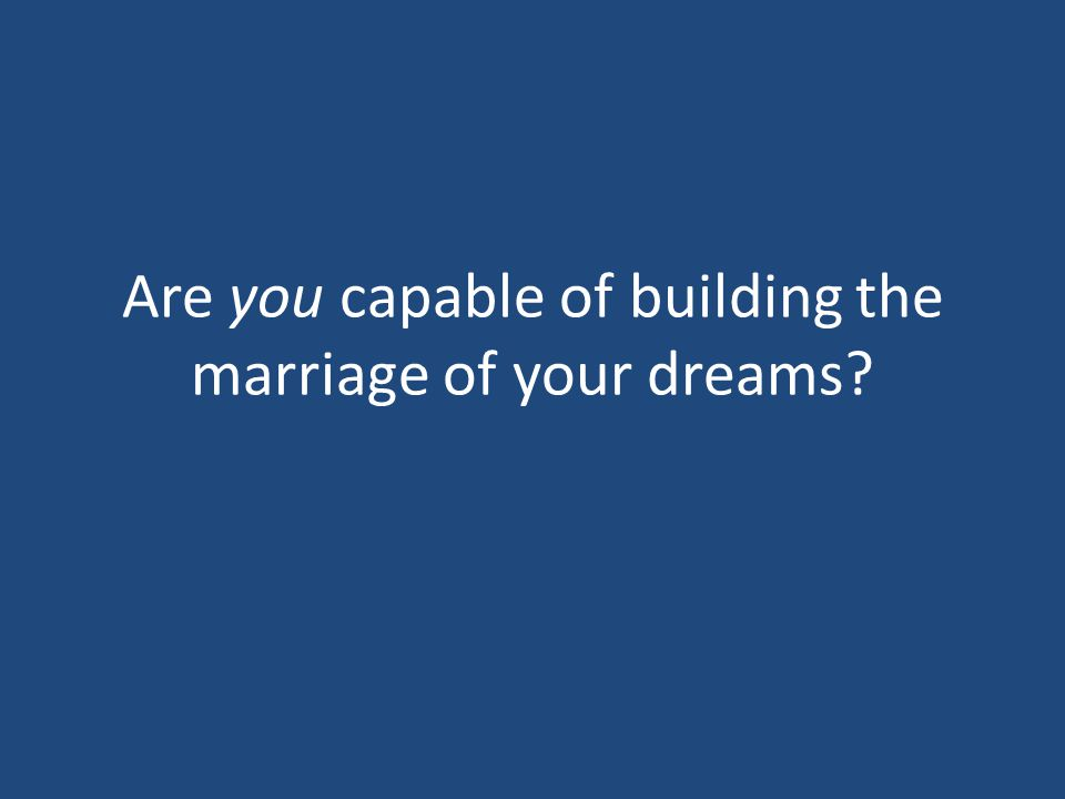Are you capable of building the marriage of your dreams?