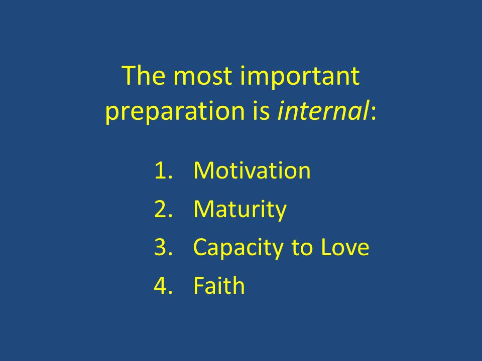 The most important preparation is internal: 1.Motivation 2.Maturity 3.Capacity to Love 4.Faith