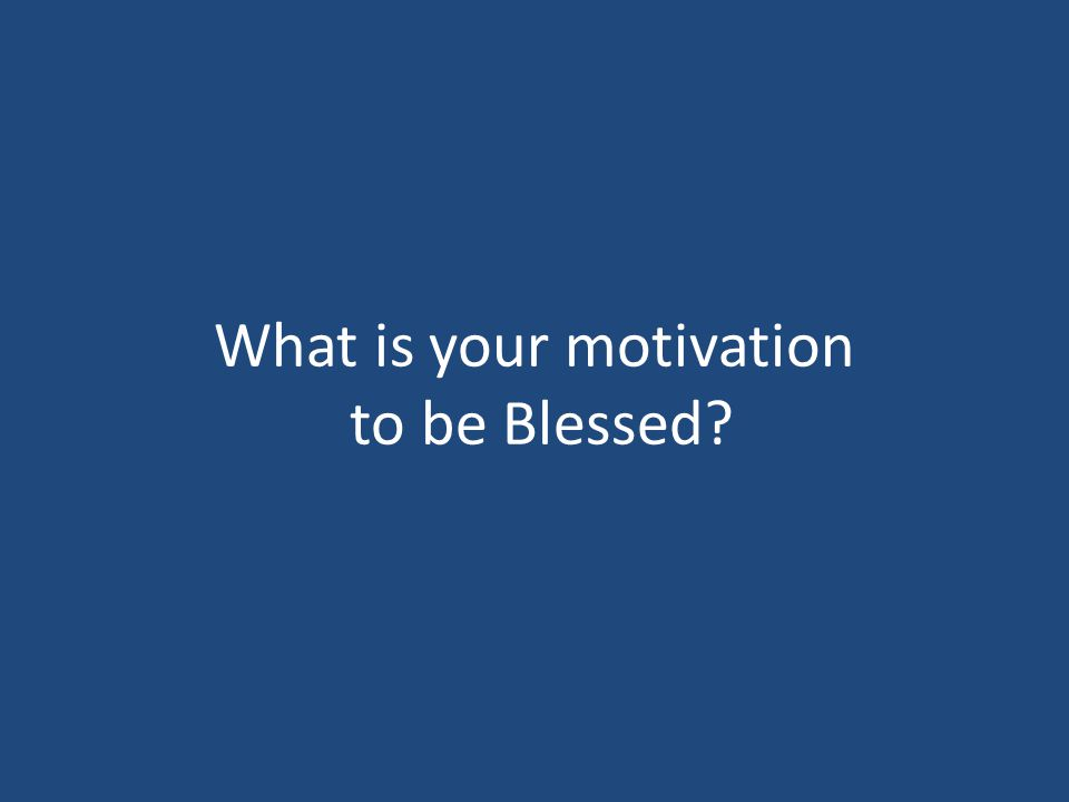 What is your motivation to be Blessed?