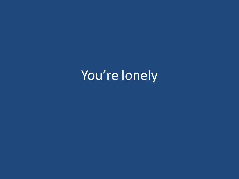 You're lonely