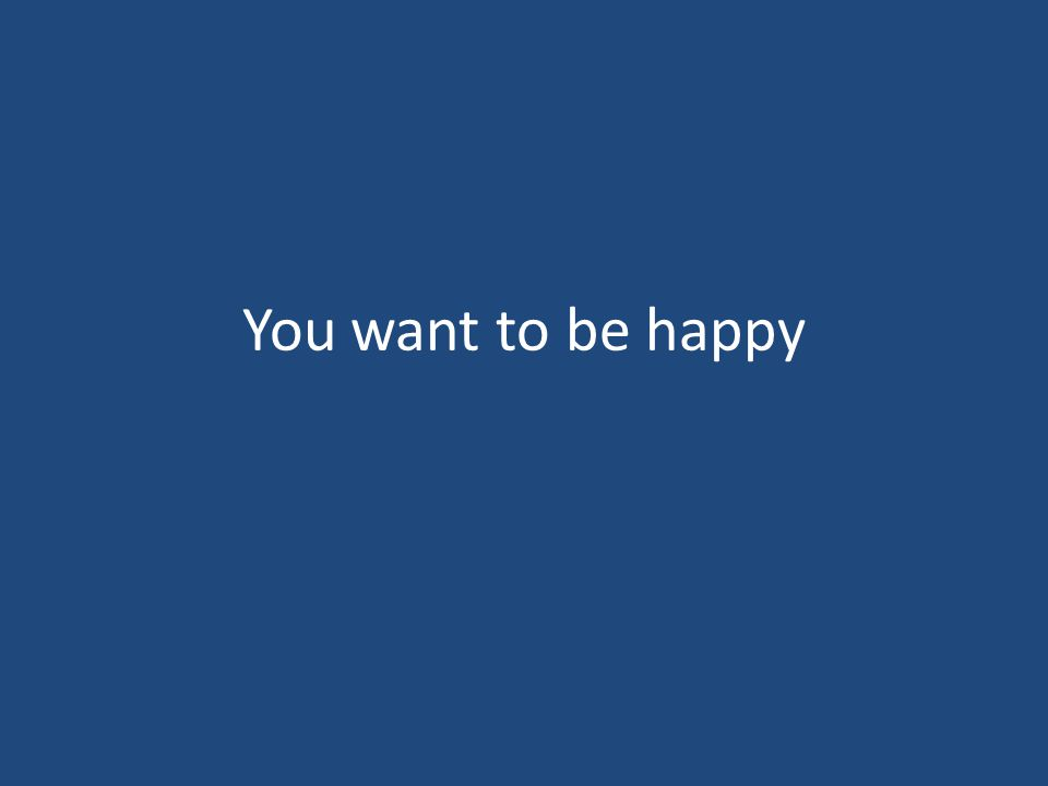You want to be happy