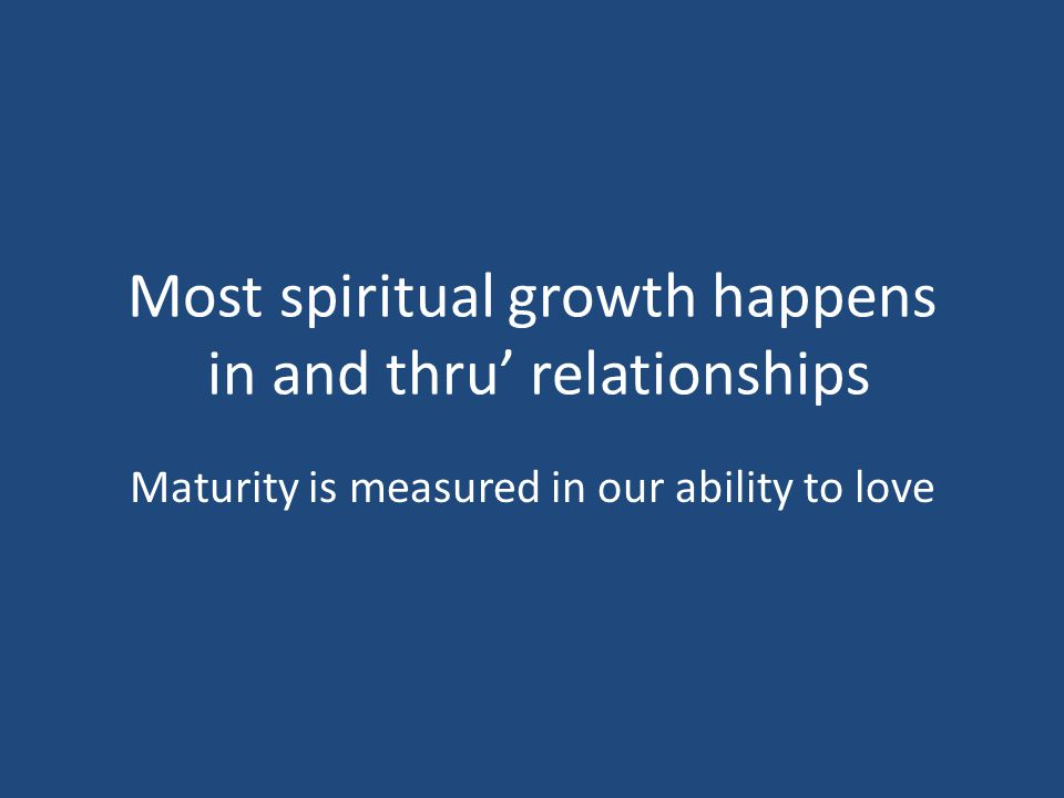 Most spiritual growth happens in and thru' relationships Maturity is measured in our ability to love
