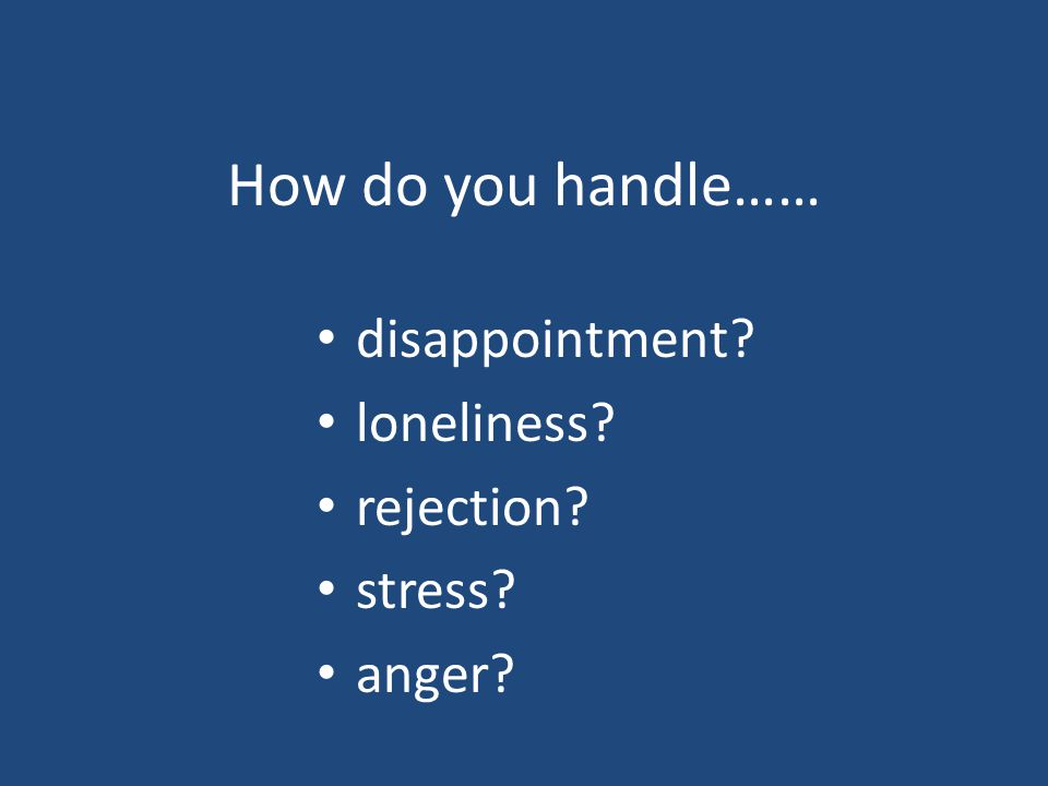 How do you handle…… disappointment? loneliness? rejection? stress? anger?
