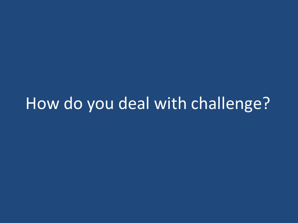 How do you deal with challenge?