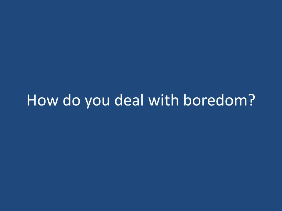 How do you deal with boredom?