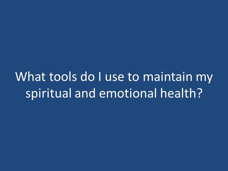 What tools do I use to maintain my spiritual and emotional health?