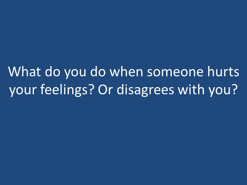 What do you do when someone hurts your feelings? Or disagrees with you?