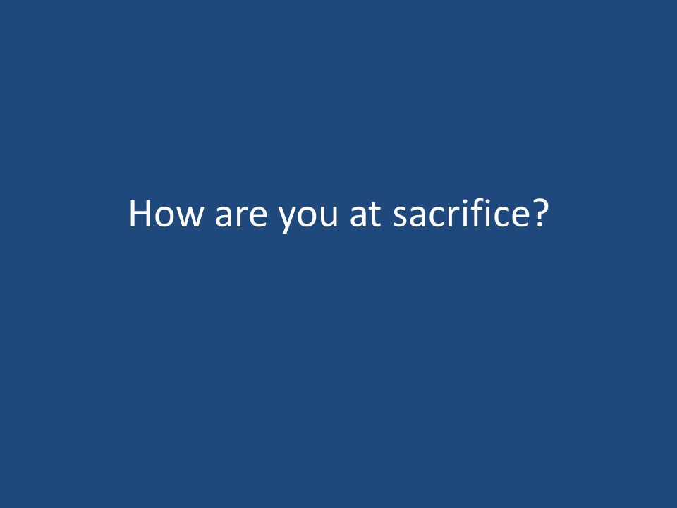 How are you at sacrifice?