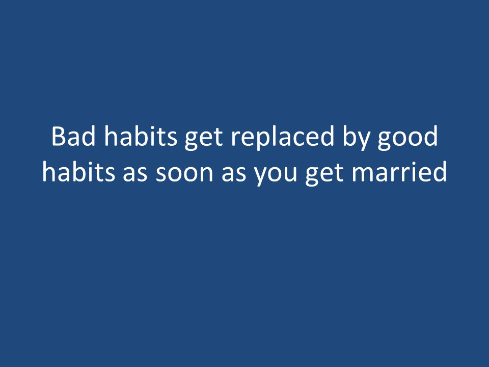 Bad habits get replaced by good habits as soon as you get married