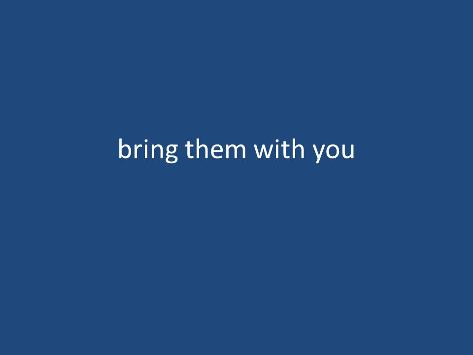 bring them with you